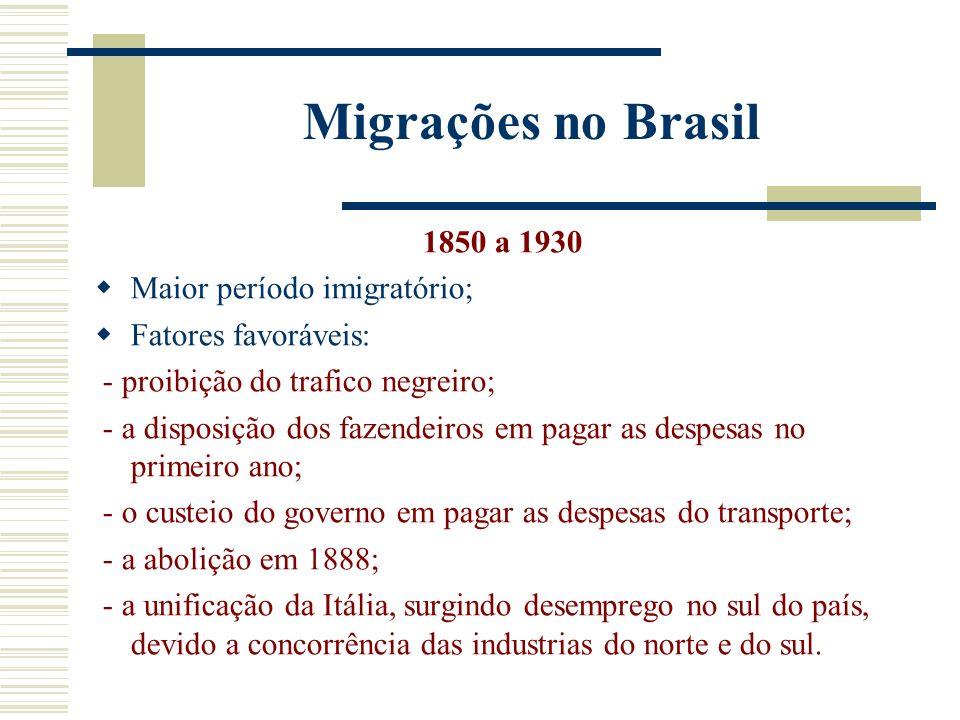 Migrações no Brasil 1850 a 1930 Maior período imigratório; Fatores favoráveis: - proibição do trafico negreiro; - a disposição dos fazendeiros em pagar as despesas no primeiro ano; - o custeio do governo em pagar as despesas do transporte; - a abolição em 1888; - a unificação da Itália, surgindo desemprego no sul do país, devido a concorrência das industrias do norte e do sul.