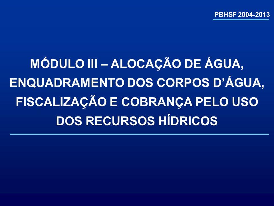 PBHSF 2004-2013 MÓDULO III – ALOCAÇÃO DE ÁGUA, ENQUADRAMENTO DOS CORPOS DÁGUA, FISCALIZAÇÃO E COBRANÇA PELO USO DOS RECURSOS HÍDRICOS