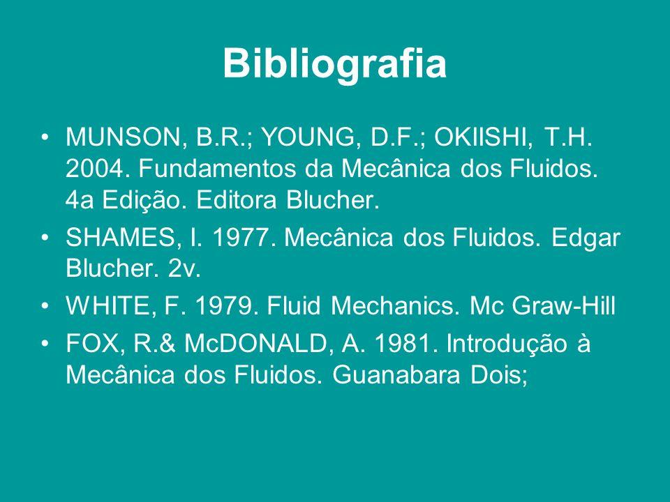 Bibliografia MUNSON, B.R.; YOUNG, D.F.; OKIISHI, T.H. 2004. Fundamentos da Mecânica dos Fluidos. 4a Edição. Editora Blucher. SHAMES, I. 1977. Mecânica