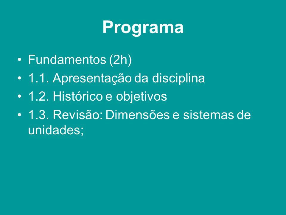 Programa Fundamentos (2h) 1.1. Apresentação da disciplina 1.2. Histórico e objetivos 1.3. Revisão: Dimensões e sistemas de unidades;