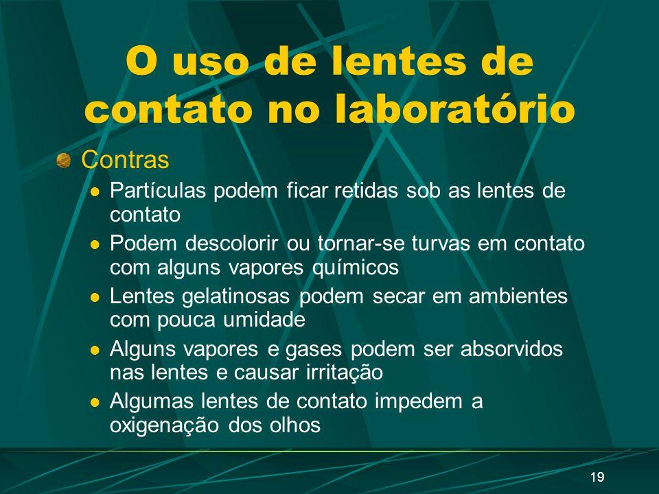 18 O uso de lentes de contato no laboratório Prós Melhor visão periférica mais confortáveis Pode funcionar como barrei a alguns gases e partículas Mel