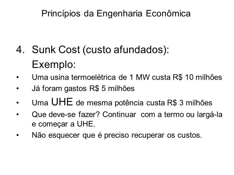 Princípios da Engenharia Econômica 4.Sunk Cost (custo afundados): Exemplo: Uma usina termoelétrica de 1 MW custa R$ 10 milhões Já foram gastos R$ 5 milhões Uma UHE de mesma potência custa R$ 3 milhões Que deve-se fazer.