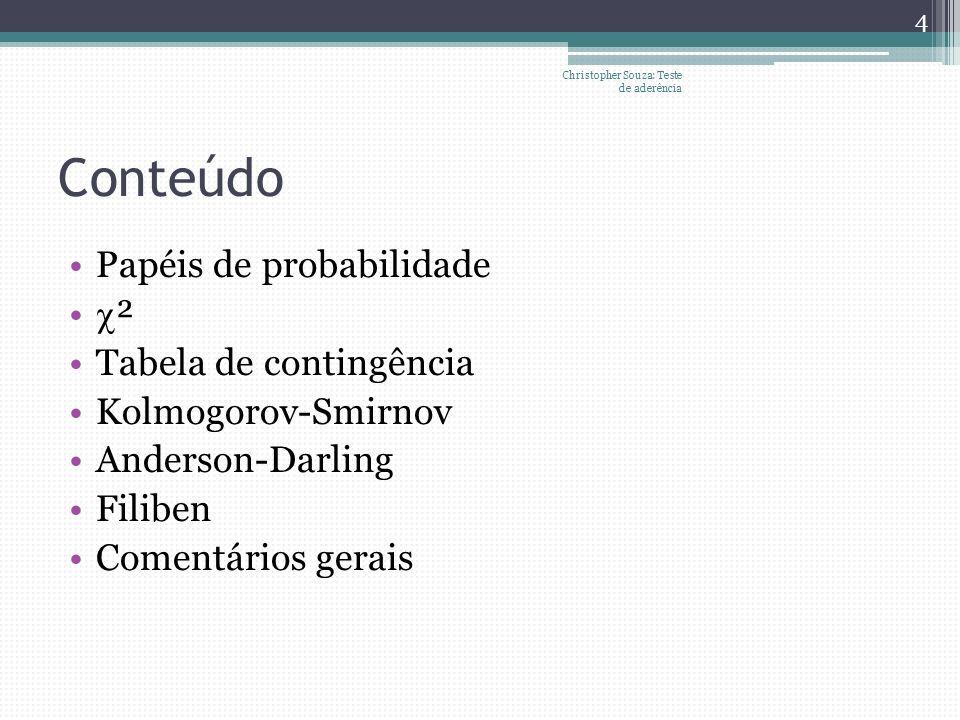 Conteúdo Papéis de probabilidade ² Tabela de contingência Kolmogorov-Smirnov Anderson-Darling Filiben Comentários gerais Christopher Souza: Teste de a