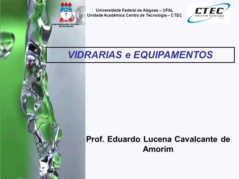 Prof. Eduardo Lucena Cavalcante de Amorim VIDRARIAS e EQUIPAMENTOS Universidade Federal de Alagoas – UFAL Unidade Acadêmica Centro de Tecnologia – CTE