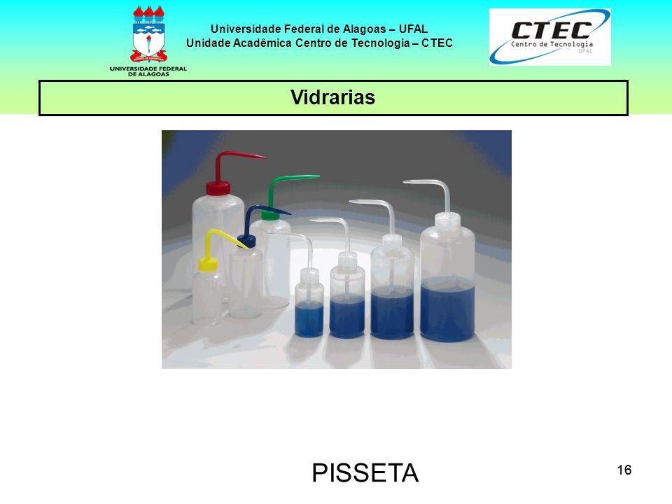 16 Vidrarias Universidade Federal de Alagoas – UFAL Unidade Acadêmica Centro de Tecnologia – CTEC PISSETA