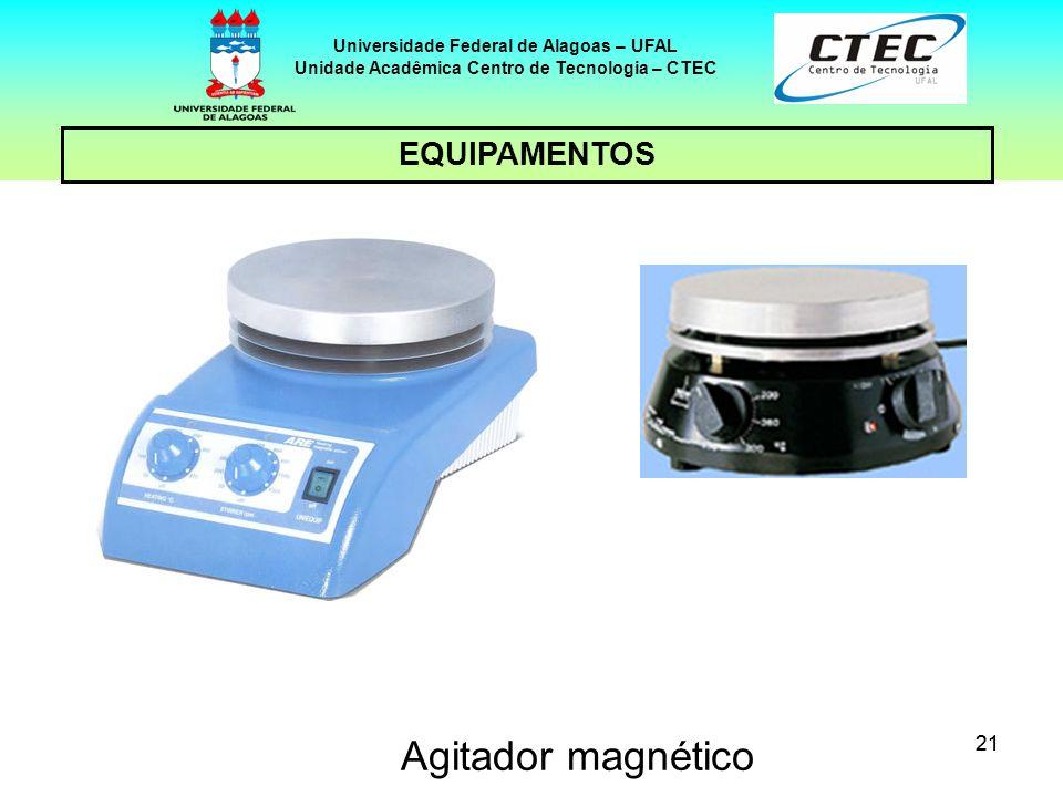 21 EQUIPAMENTOS Universidade Federal de Alagoas – UFAL Unidade Acadêmica Centro de Tecnologia – CTEC Agitador magnético
