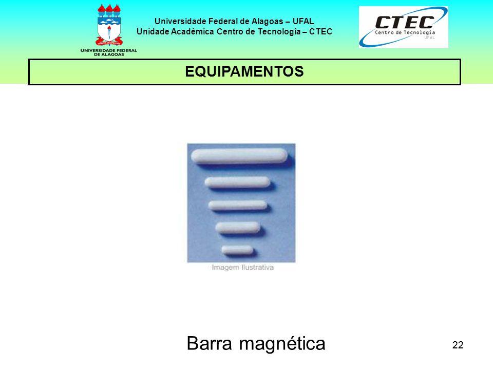 22 EQUIPAMENTOS Universidade Federal de Alagoas – UFAL Unidade Acadêmica Centro de Tecnologia – CTEC Barra magnética