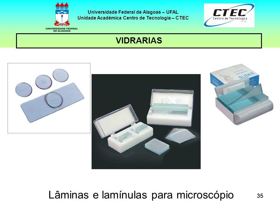 35 VIDRARIAS Universidade Federal de Alagoas – UFAL Unidade Acadêmica Centro de Tecnologia – CTEC Lâminas e lamínulas para microscópio