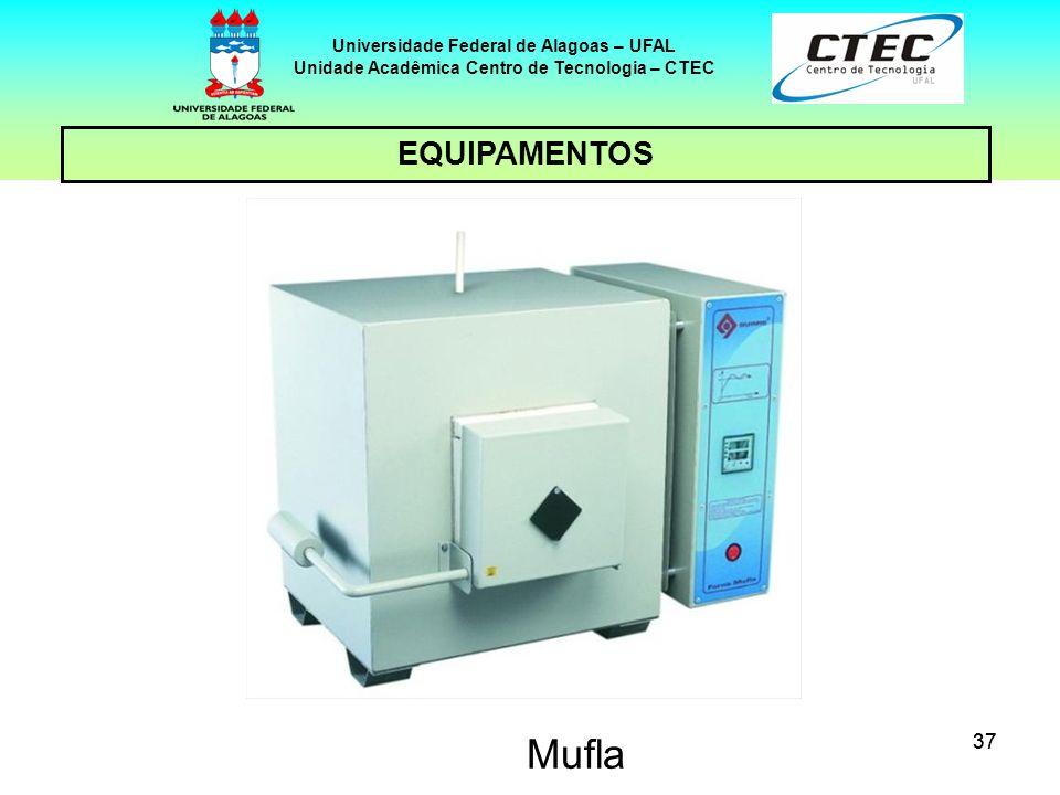 37 EQUIPAMENTOS Universidade Federal de Alagoas – UFAL Unidade Acadêmica Centro de Tecnologia – CTEC Mufla