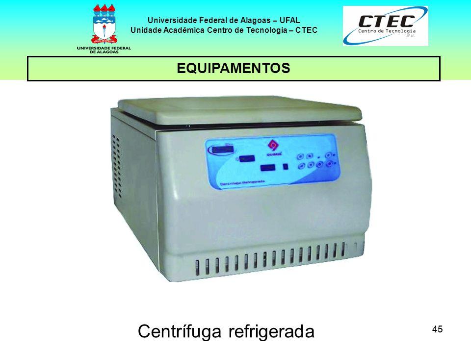 45 EQUIPAMENTOS Universidade Federal de Alagoas – UFAL Unidade Acadêmica Centro de Tecnologia – CTEC Centrífuga refrigerada