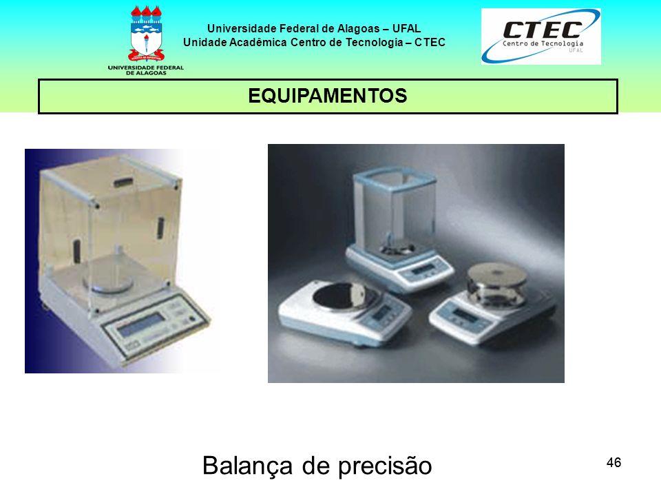 46 EQUIPAMENTOS Universidade Federal de Alagoas – UFAL Unidade Acadêmica Centro de Tecnologia – CTEC Balança de precisão