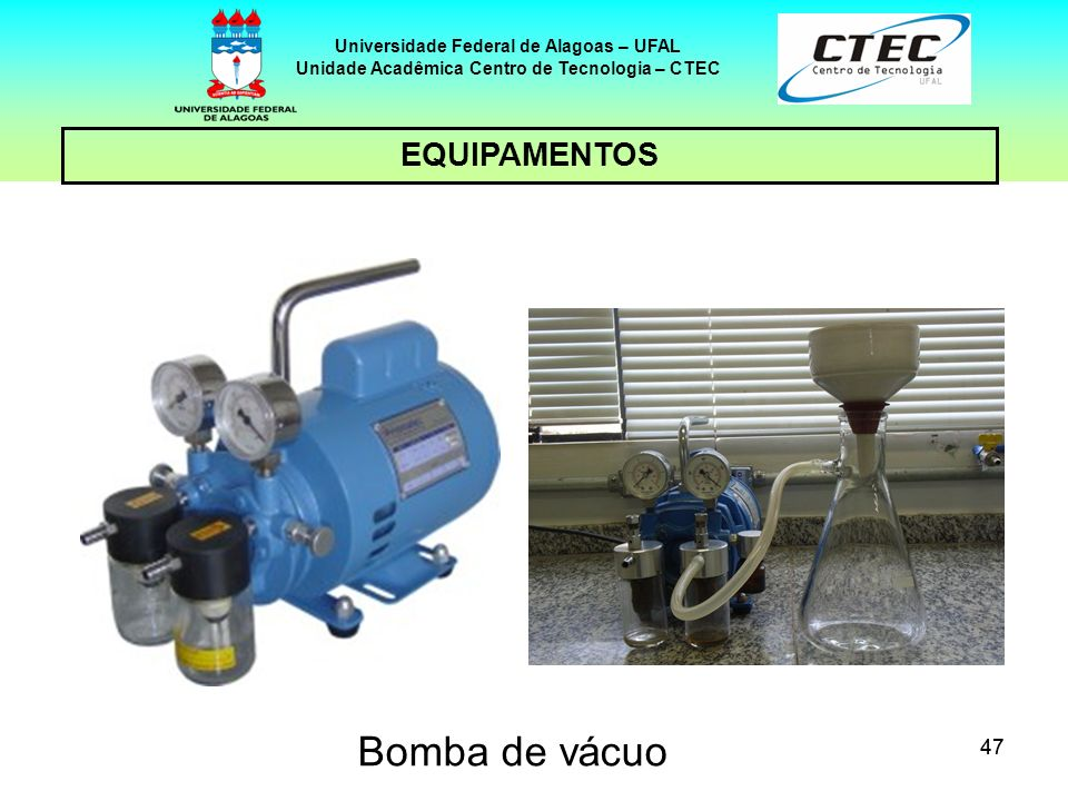 47 EQUIPAMENTOS Universidade Federal de Alagoas – UFAL Unidade Acadêmica Centro de Tecnologia – CTEC Bomba de vácuo