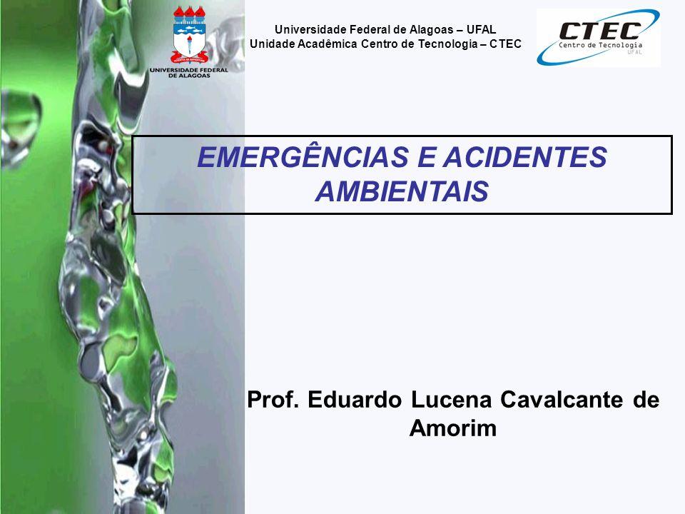 Prof. Eduardo Lucena Cavalcante de Amorim EMERGÊNCIAS E ACIDENTES AMBIENTAIS Universidade Federal de Alagoas – UFAL Unidade Acadêmica Centro de Tecnol