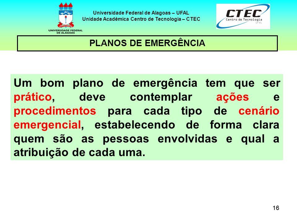16 Universidade Federal de Alagoas – UFAL Unidade Acadêmica Centro de Tecnologia – CTEC PLANOS DE EMERGÊNCIA Um bom plano de emergência tem que ser pr