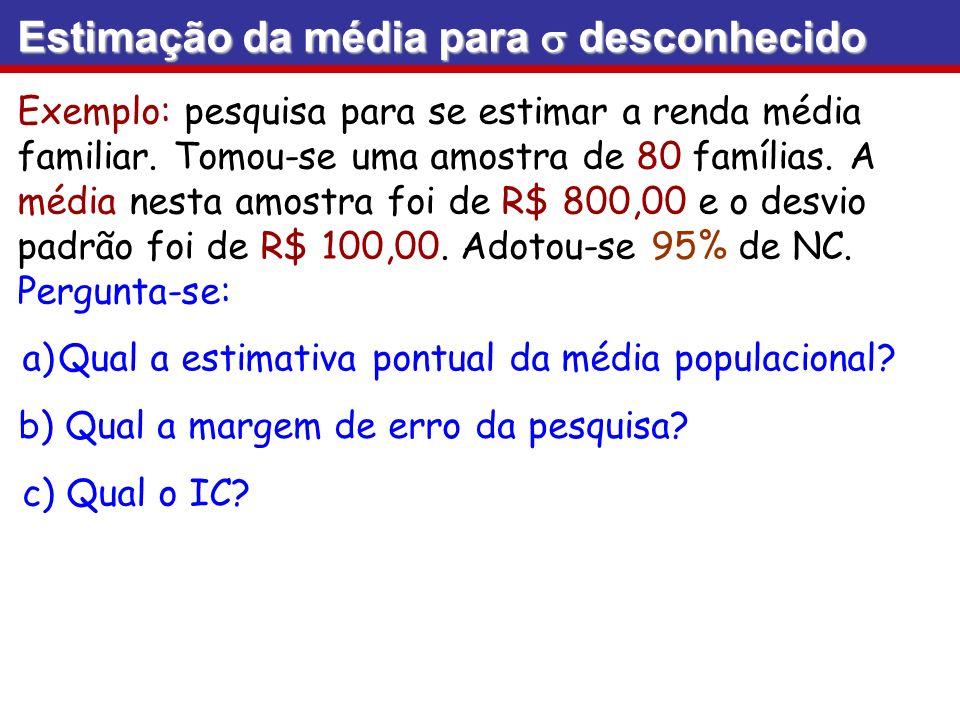 Exemplo: pesquisa para se estimar a renda média familiar. Tomou-se uma amostra de 80 famílias. A média nesta amostra foi de R$ 800,00 e o desvio padrã