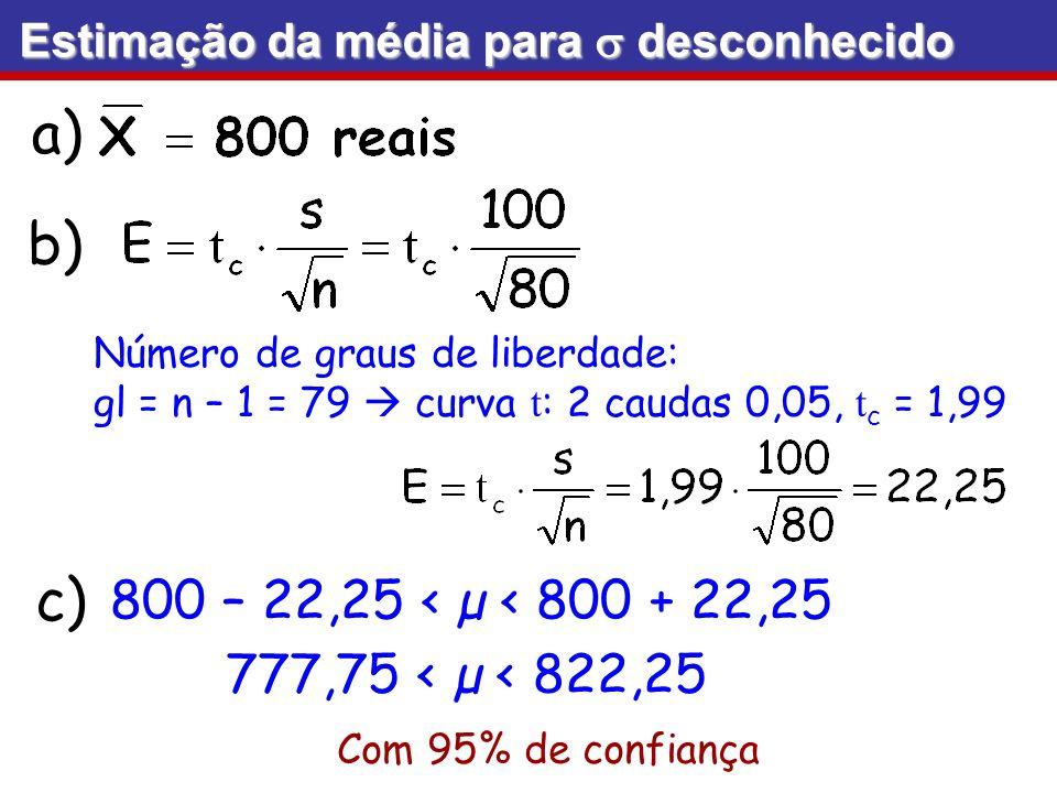 a) b) Com 95% de confiança c) 800 – 22,25 < µ < 800 + 22,25 777,75 < µ < 822,25 Número de graus de liberdade: gl = n – 1 = 79 curva t : 2 caudas 0,05,