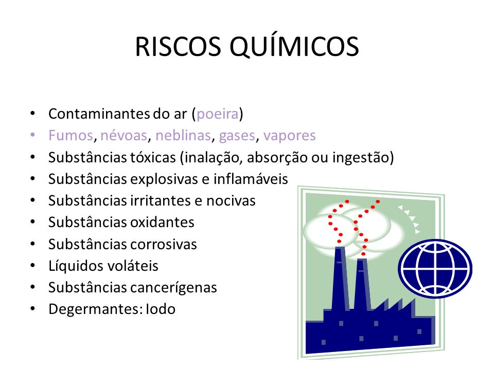 RISCOS QUÍMICOS Contaminantes do ar (poeira) Fumos, névoas, neblinas, gases, vapores Substâncias tóxicas (inalação, absorção ou ingestão) Substâncias