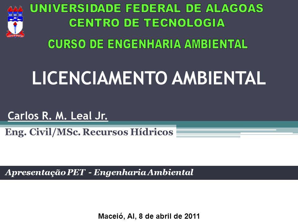 LICENCIAMENTO AMBIENTAL Eng. Civil/MSc. Recursos Hídricos Apresentação PET - Engenharia Ambiental Carlos R. M. Leal Jr. Maceió, Al, 8 de abril de 2011