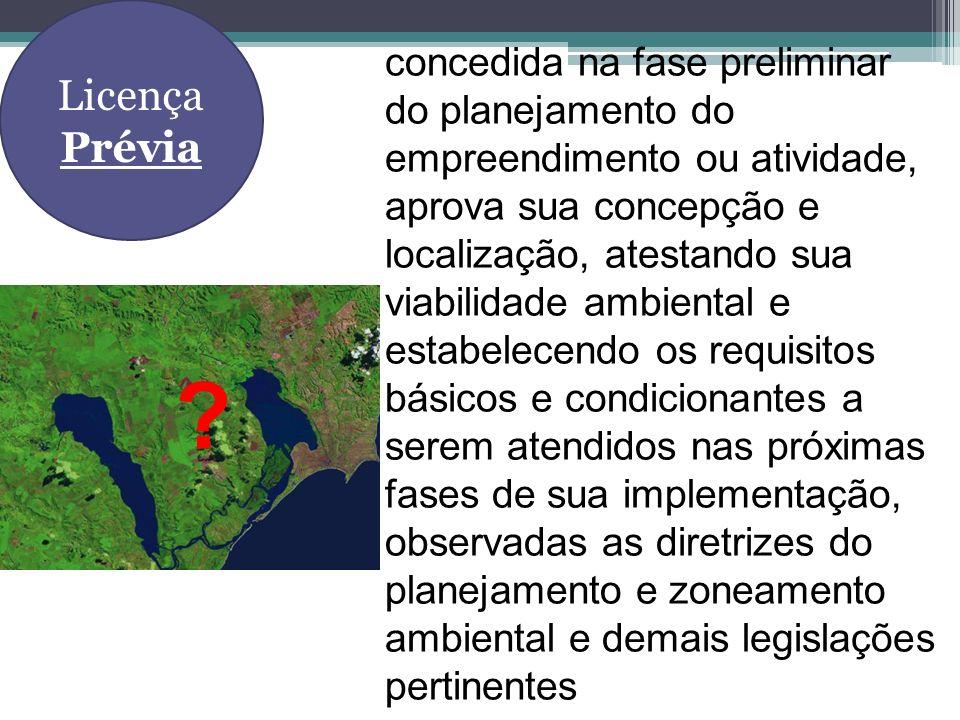 Licença Prévia concedida na fase preliminar do planejamento do empreendimento ou atividade, aprova sua concepção e localização, atestando sua viabilid