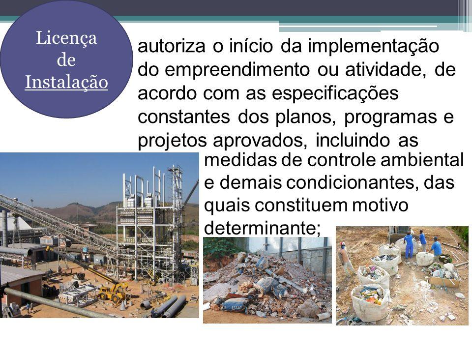 medidas de controle ambiental e demais condicionantes, das quais constituem motivo determinante; Licença de Instalação autoriza o início da implementa