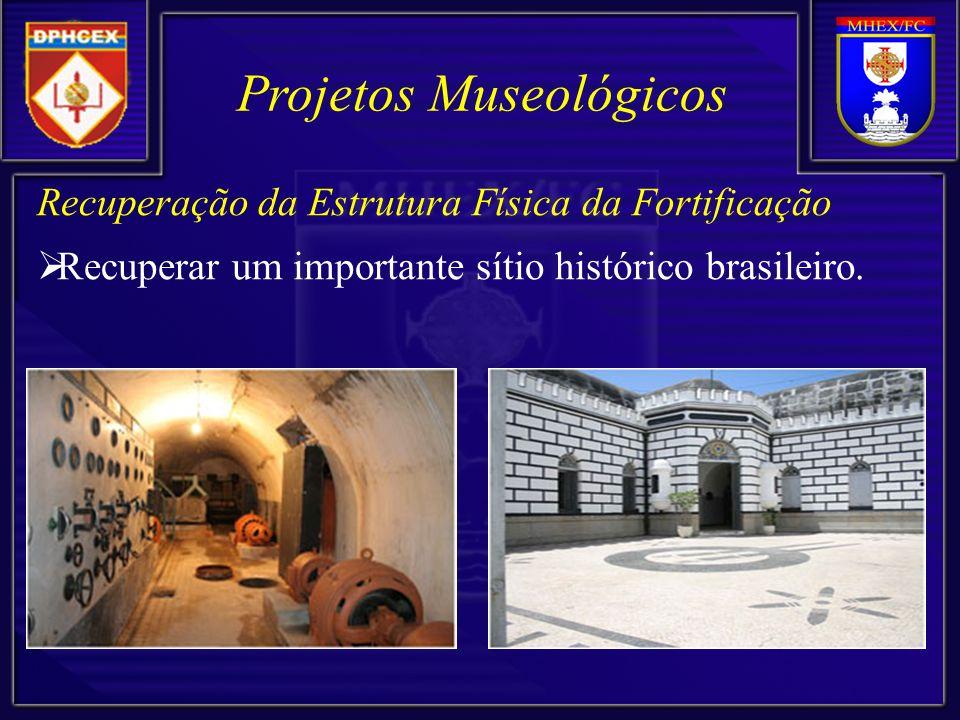 Projetos Museológicos Recuperação da Estrutura Física da Fortificação Recuperar um importante sítio histórico brasileiro.