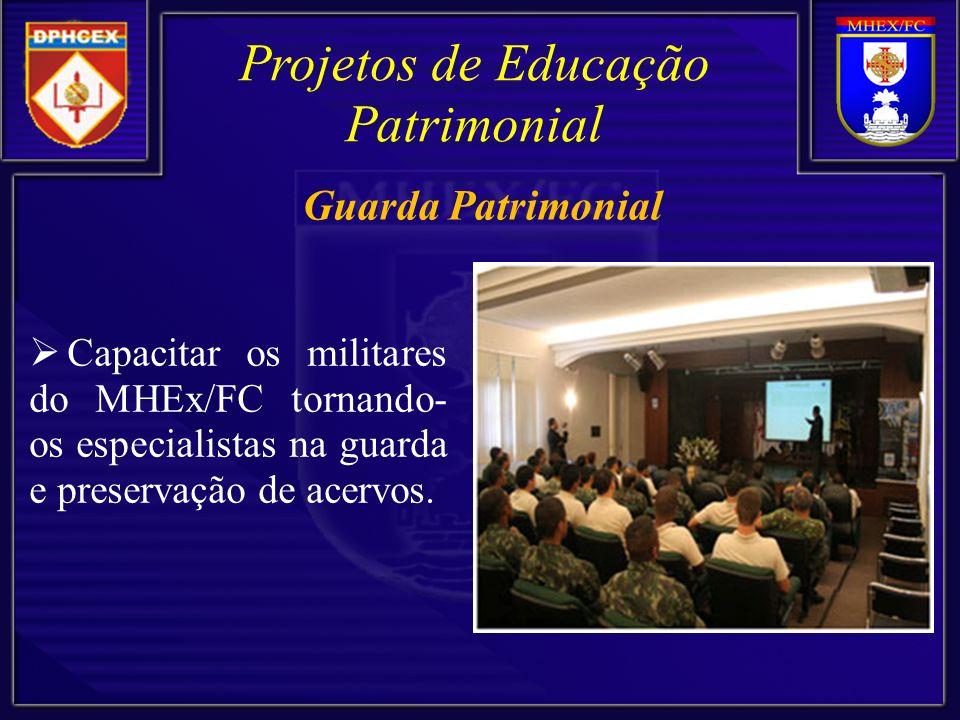 Projetos de Educação Patrimonial Capacitar os militares do MHEx/FC tornando- os especialistas na guarda e preservação de acervos. Guarda Patrimonial