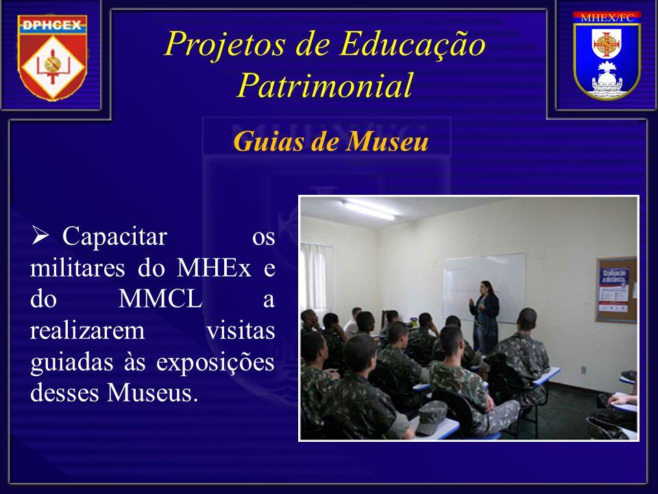 Projetos de Educação Patrimonial Capacitar os militares do MHEx e do MMCL a realizarem visitas guiadas às exposições desses Museus. Guias de Museu