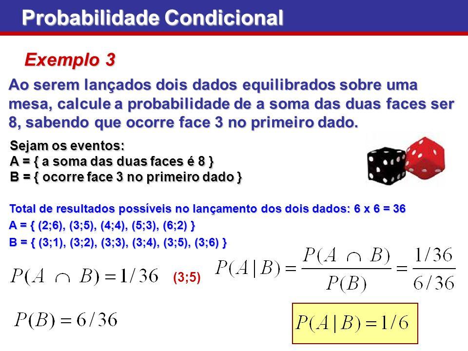 Probabilidade Condicional Exemplo 3 Ao serem lançados dois dados equilibrados sobre uma mesa, calcule a probabilidade de a soma das duas faces ser 8,