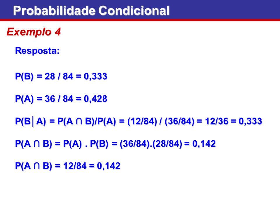 Probabilidade Condicional Exemplo 4 Resposta: P(B) = 28 / 84 = 0,333 P(A) = 36 / 84 = 0,428 P(BA) = P(A B)/P(A) = (12/84) / (36/84) = 12/36 = 0,333 P(