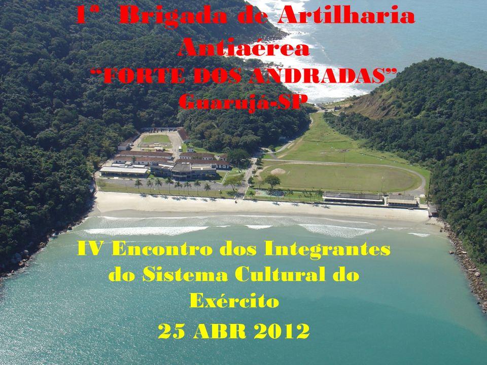 1ª Brigada de Artilharia Antiaérea FORTE DOS ANDRADAS Guarujá-SP IV Encontro dos Integrantes do Sistema Cultural do Exército 25 ABR 2012