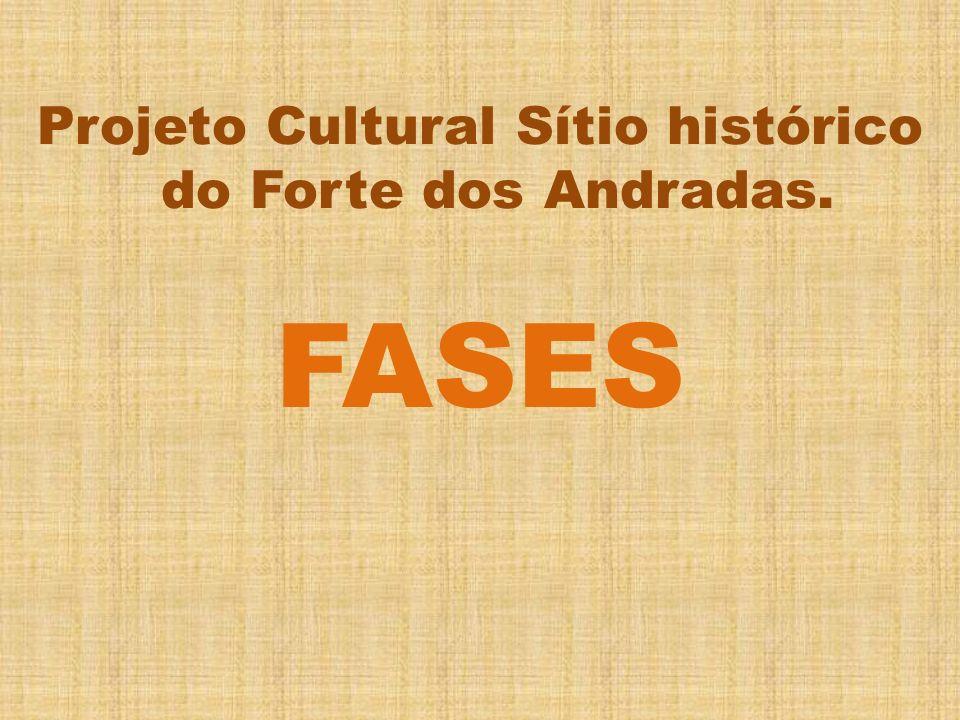 Projeto Cultural Sítio histórico do Forte dos Andradas. FASES