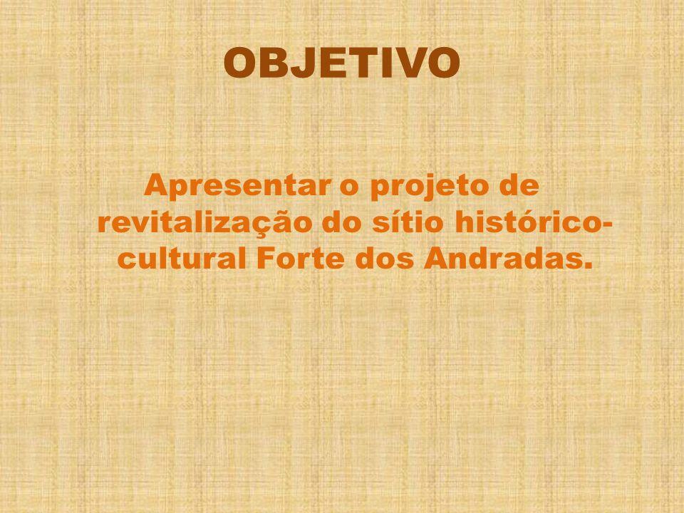 OBJETIVO Apresentar o projeto de revitalização do sítio histórico- cultural Forte dos Andradas.