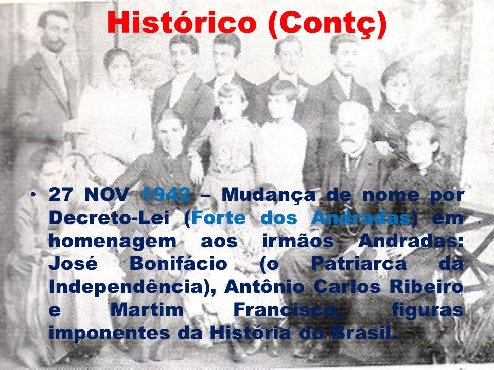 Histórico (Contç) 27 NOV 1942 – Mudança de nome por Decreto-Lei (Forte dos Andradas) em homenagem aos irmãos Andradas: José Bonifácio (o Patriarca da