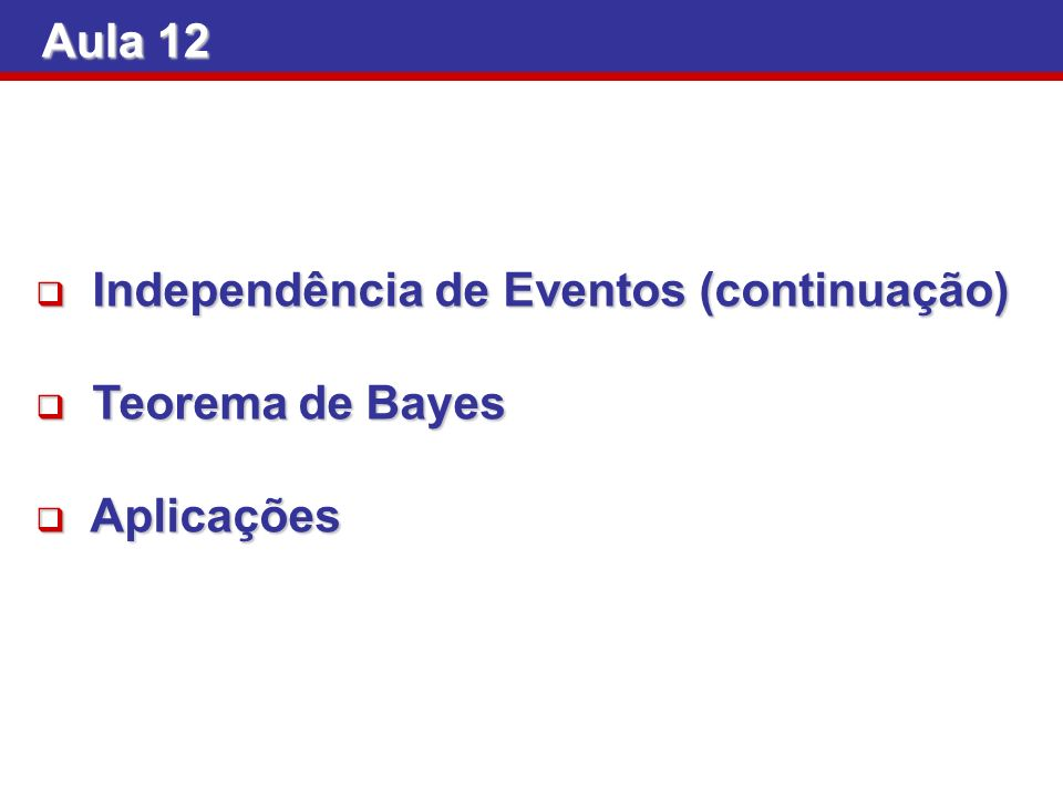 Aula 12 Independência de Eventos (continuação) Independência de Eventos (continuação) Teorema de Bayes Teorema de Bayes Aplicações Aplicações