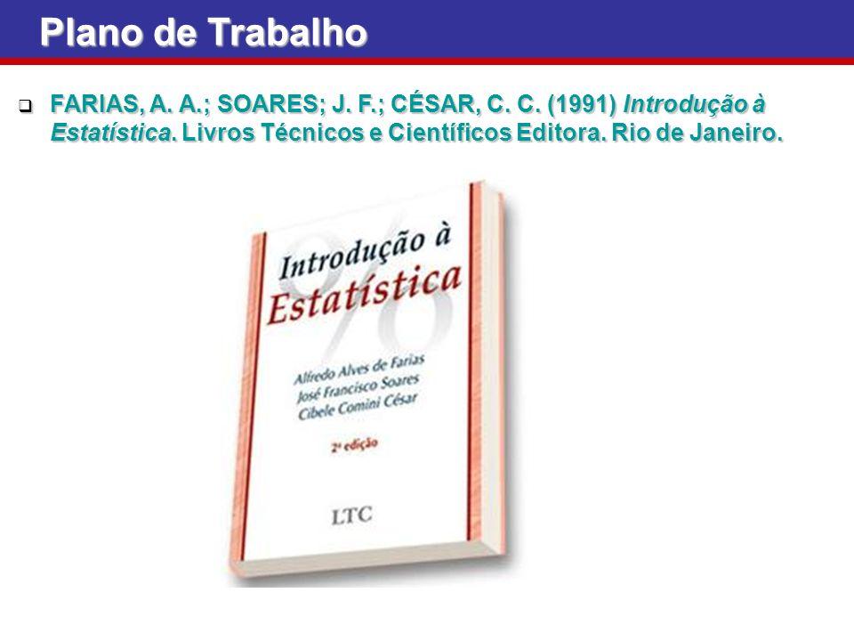 Plano de Trabalho FARIAS, A. A.; SOARES; J. F.; CÉSAR, C. C. (1991) Introdução à Estatística. Livros Técnicos e Científicos Editora. Rio de Janeiro. F