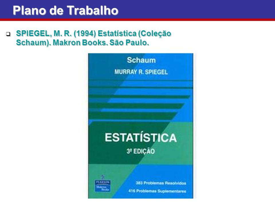 Plano de Trabalho SPIEGEL, M. R. (1994) Estatística (Coleção Schaum). Makron Books. São Paulo. SPIEGEL, M. R. (1994) Estatística (Coleção Schaum). Mak