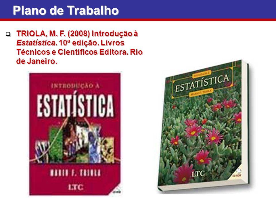 Plano de Trabalho TRIOLA, M. F. (2008) Introdução à Estatística. 10ª edição. Livros Técnicos e Científicos Editora. Rio de Janeiro. TRIOLA, M. F. (200