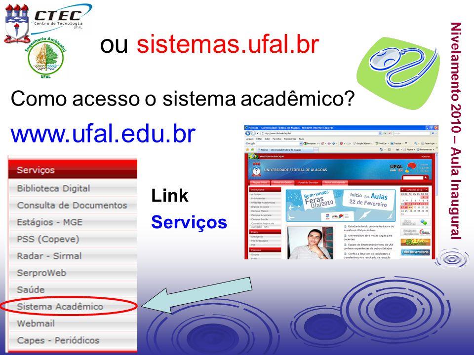 Nivelamento 2010 – Aula Inaugural Como acesso o sistema acadêmico? www.ufal.edu.br Link Serviços ou sistemas.ufal.br