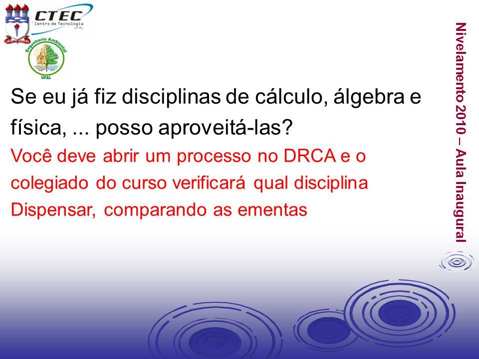 Nivelamento 2010 – Aula Inaugural Se eu já fiz disciplinas de cálculo, álgebra e física,... posso aproveitá-las? Você deve abrir um processo no DRCA e