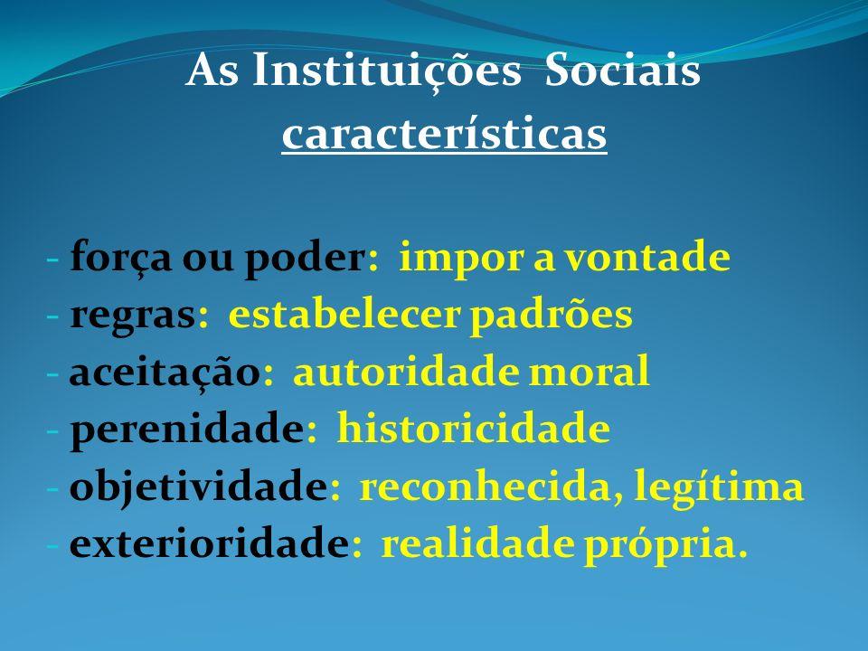 As Instituições Sociais características - força ou poder: impor a vontade - regras: estabelecer padrões - aceitação: autoridade moral - perenidade: hi