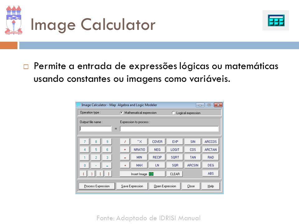 Image Calculator Permite a entrada de expressões lógicas ou matemáticas usando constantes ou imagens como variáveis. Fonte: Adaptado de IDRISI Manual