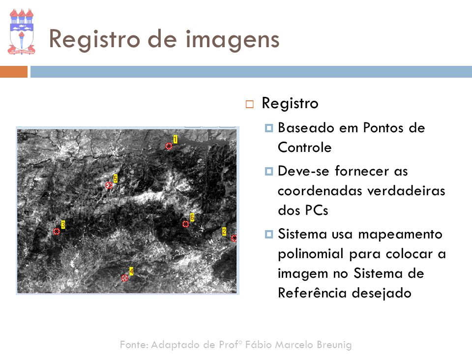 Registro de imagens Fonte: Adaptado de Profº Fábio Marcelo Breunig Registro Baseado em Pontos de Controle Deve-se fornecer as coordenadas verdadeiras