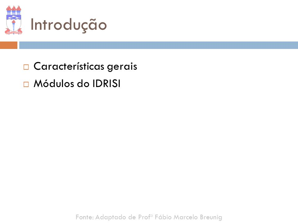 Introdução Características gerais Módulos do IDRISI Fonte: Adaptado de Profº Fábio Marcelo Breunig