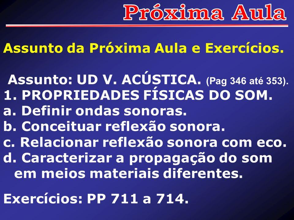 Assunto da Próxima Aula e Exercícios. Assunto: UD V. ACÚSTICA. (Pag 346 até 353). 1. PROPRIEDADES FÍSICAS DO SOM. a. Definir ondas sonoras. b. Conceit