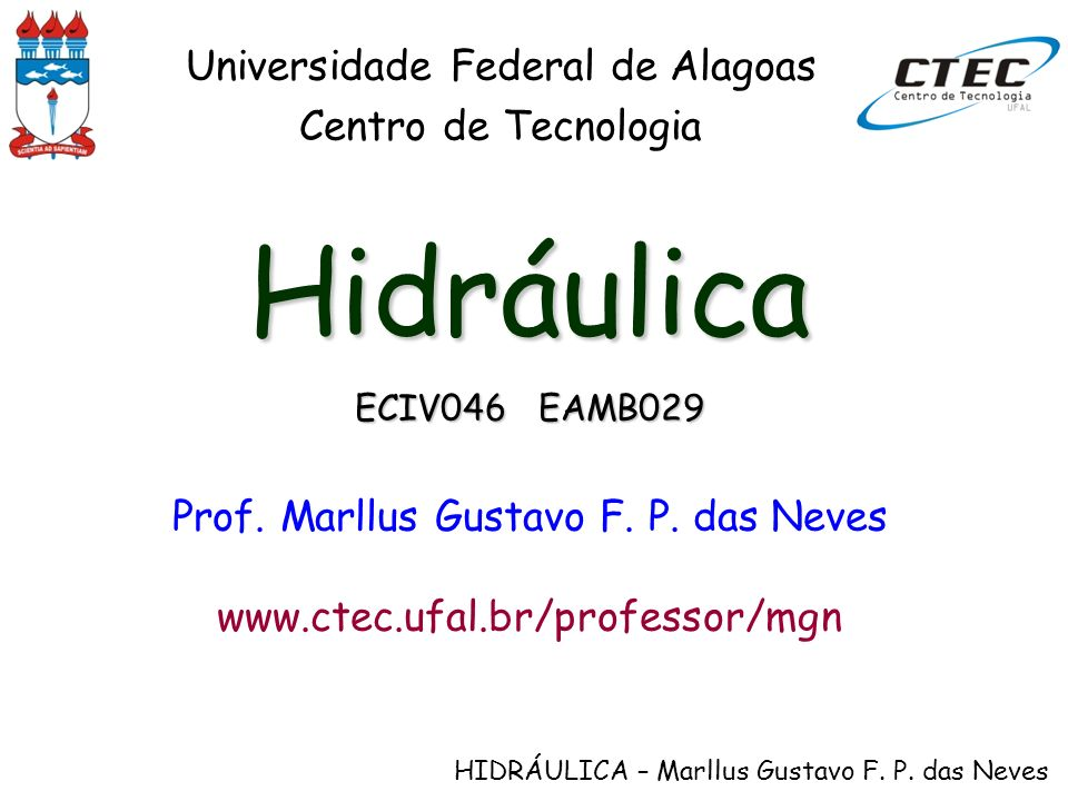 HIDRÁULICA – Marllus Gustavo F. P. das Neves Hidráulica ECIV046 EAMB029 Prof. Marllus Gustavo F. P. das Neves www.ctec.ufal.br/professor/mgn Universid