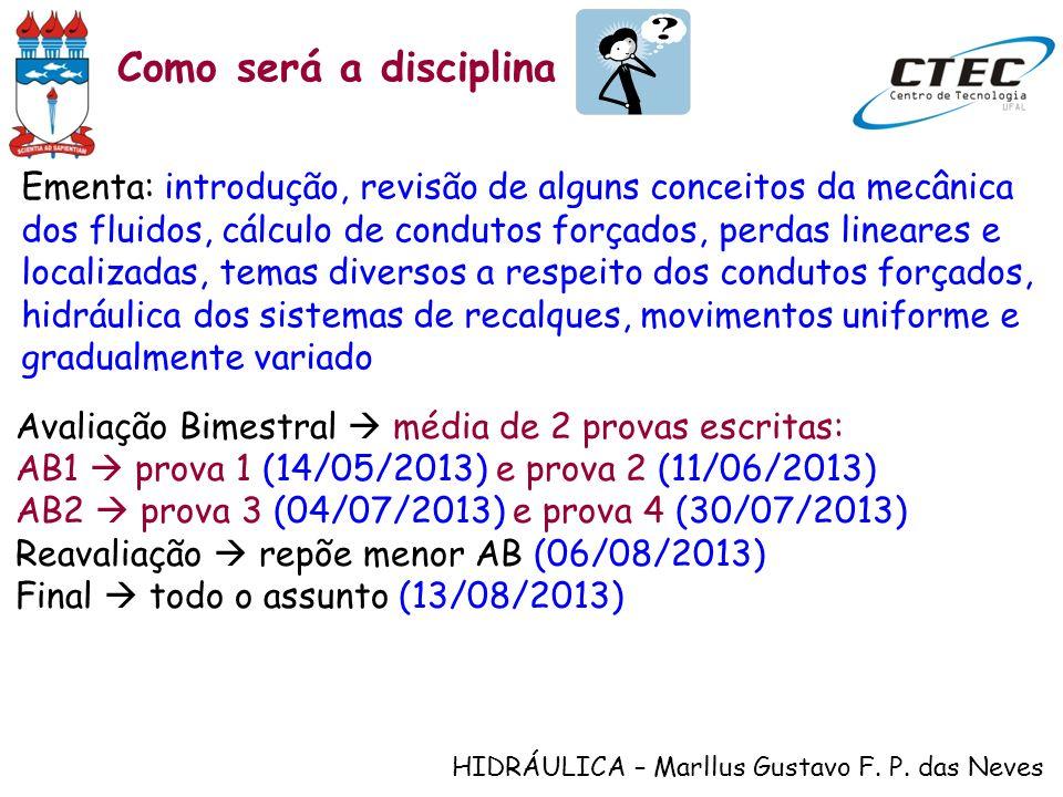 HIDRÁULICA – Marllus Gustavo F. P. das Neves Como será a disciplina Ementa: introdução, revisão de alguns conceitos da mecânica dos fluidos, cálculo d