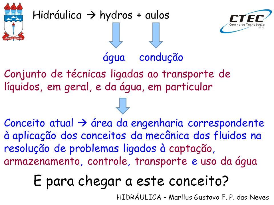 HIDRÁULICA – Marllus Gustavo F. P. das Neves Hidráulica hydros + aulos Conjunto de técnicas ligadas ao transporte de líquidos, em geral, e da água, em