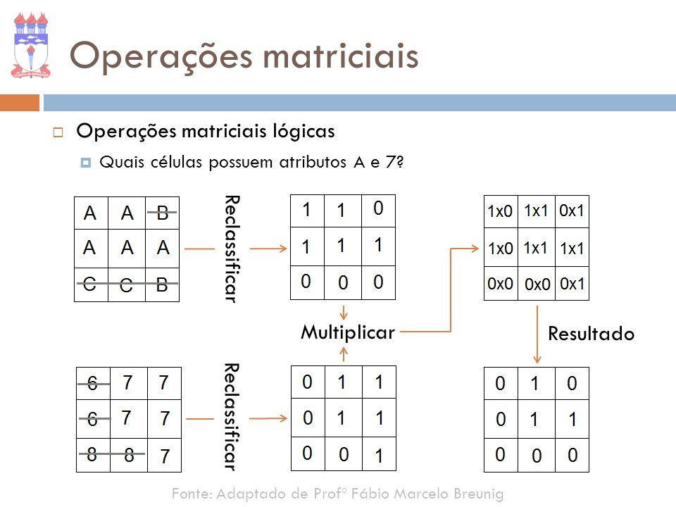 Fonte: Adaptado de Profº Fábio Marcelo Breunig Operações matriciais Operações matriciais lógicas Quais células possuem atributos A e 7? Reclassificar