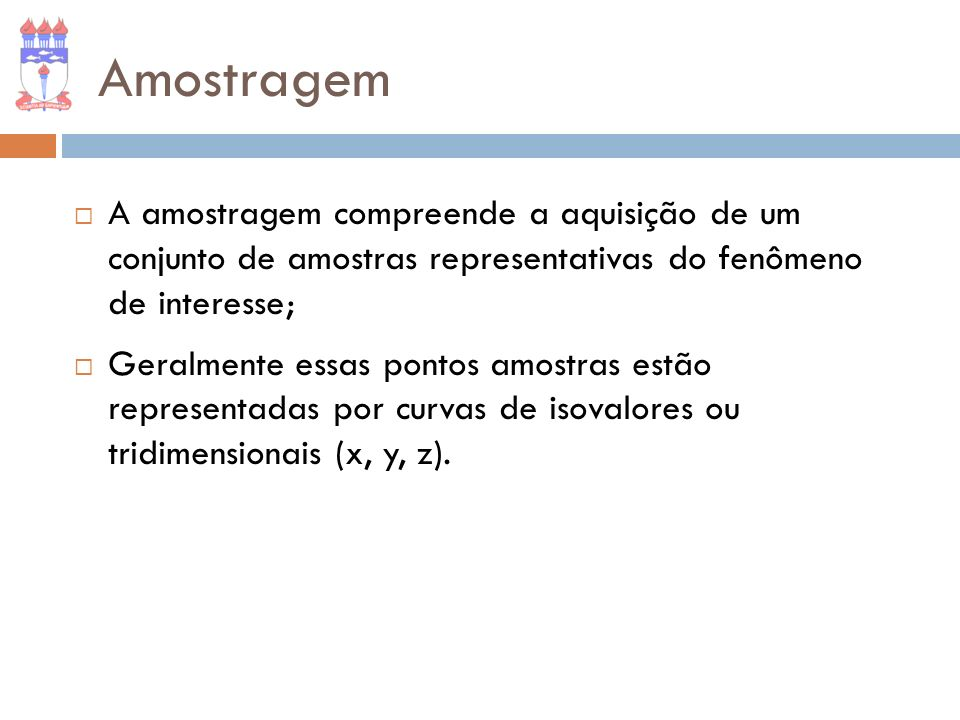 Amostragem A amostragem compreende a aquisição de um conjunto de amostras representativas do fenômeno de interesse; Geralmente essas pontos amostras e