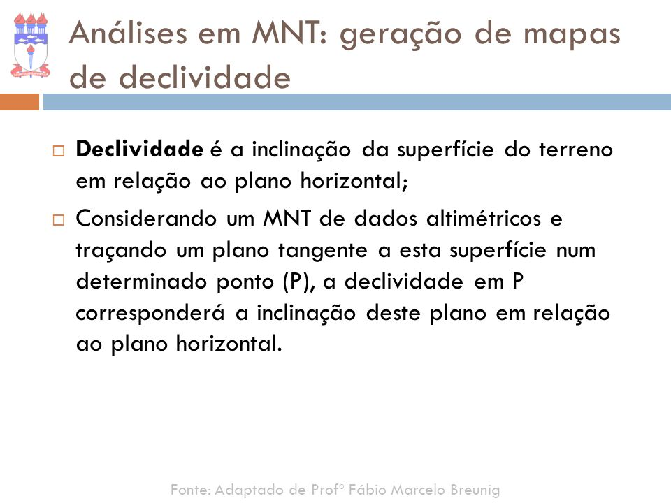 Fonte: Adaptado de Profº Fábio Marcelo Breunig Análises em MNT: geração de mapas de declividade Declividade é a inclinação da superfície do terreno em